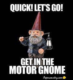 Traveling Gnome Humor: Quick! Let's Go! Get in the Motor Gnome.