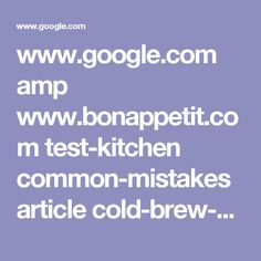 www.google.com amp www.bonappetit.com test-kitchen common-mistakes article cold-brew-coffee-common-mistakes amp?client=ms-android-boost-us