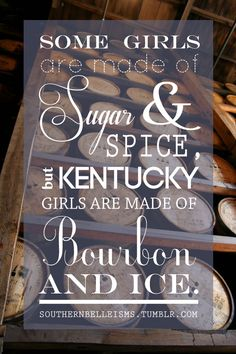 Some girls are made of sugar and spice, but Kentucky girls are made of Bourbon and Ice!
