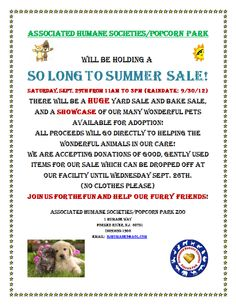 Our semi-annual giant yard sale is coming up!! The So Long to Summer Sale is scheduled for Saturday, Sept. 29th from 11am to 3pm. We are now accepting donations of new and gently used items for our sale. (no clothes please) This event is always lots of fun and all of the proceeds go toward helping our Popcorn Pets! Please spread the word and see you there!
