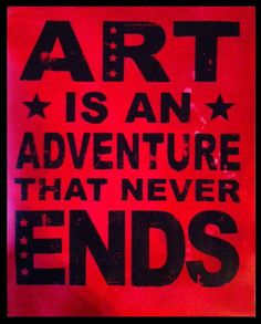 The truth, the whole truth, and nothing but the truth: Art is an adventure that never ends.