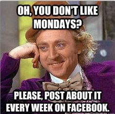 One of my Facebook pet peeves. Once in a while is okay, but if you feel that way every Monday you need to reevaluate your situation.  Always look on the bright side!! It could be worse, you could be dead.  :)