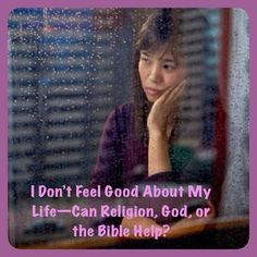 I Don't Feel Good About My Life—Can Religion, God, or the Bible Help? Yes. The Bible, an ancient book of wisdom, provides answers to life's important questions and can help you to feel better and have a sense of well-being.    ♥•.¸¸.•♥ For more info, please visit JW.org > Bible Teaching > Bible Questions Answered > Real-World Problems >   Can Religion, God, or the Bible Help You a Feel Better About Your Life?  ❀ ❀ ❀ JW.org also has the Bible in 300+ (sign included) languages.