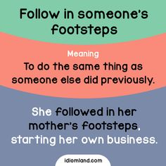 Idiom of the day: Follow in someone's footsteps.  Meaning: To do the same thing as someone else did previously.  Example: She followed in her mother's footsteps, starting her own business.