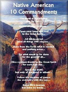 Native American Ten Commandments . . . 6. Do what needs to be done for the good of all. . . . 7. Give constant thanks to the Great Spirit for each new day. . . . 8. Speak the truth, but only of the good in others. . . . 9. Follow the rhythms of nature. Rise and retire with the sun. . . . 10. Enjoy life's journey, but leave no tracks.
