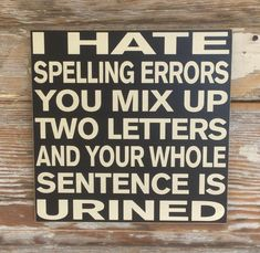 Items similar to I Hate Spelling Errors. You Mix Up Two Letters And Your Whole Sentence Is Urined. wood Sign funny sign on Etsy Sign Quotes, Funny Quotes, Funny Memes, Hilarious Sayings, Hilarious Animals, 9gag Funny, Memes Humor, Funny Animal, Alcohol Signs