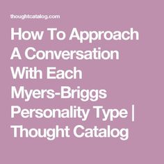 How To Approach A Conversation With Each Myers-Briggs Personality Type | Thought Catalog