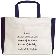 "A Great Gift - ""I am... Advocate of the adorable. Pacifier of the preemie. Bundler of the baby. Healer of the helpless."""