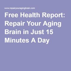 Free Health Report: Repair Your Aging Brain in Just 15 Minutes A Day