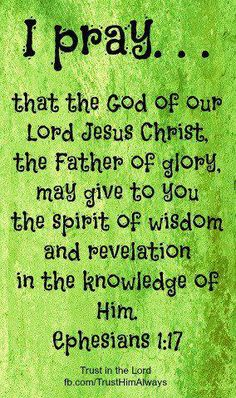 I pray.that the God of our Lord Jesus Christ, the Father of glory, may give to you the spirit of wisdom & revelation in the knowledge of Him Ephesians Favorite Bible Verses, Bible Verses Quotes, Bible Scriptures, Favorite Quotes, Keep The Faith, Faith In God, Christen, Word Of God, Thy Word