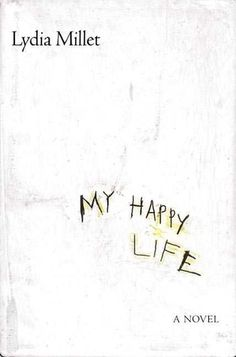 My Happy Life - Lydia Millet - A simple woman looks back on her harsh life with extraordinary insight and unexpected joy