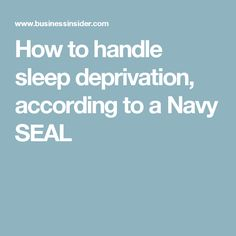 How to handle sleep deprivation, according to a Navy SEAL