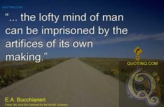 """... the lofty mind of man can be imprisoned by the artifices of its own making."" - quotinq"