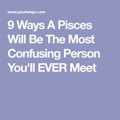 9 Ways A Pisces Will Be The Most Confusing Person You'll EVER Meet