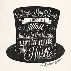 Abraham Lincoln: Things may come to those who wait, but only the things left by those who hustle!