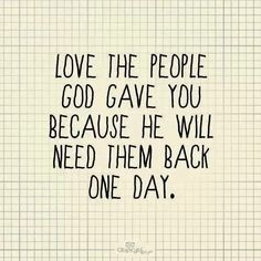Love The People God Gave You, Because He Will Need Them Back One Day