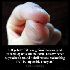 """Matthew 17:20 """"And Jesus said unto them, Because of your unbelief: for verily I say unto you, If ye have faith as a grain of mustard seed, ye shall say unto this mountain, Remove hence to yonder place; and it shall remove; and nothing shall be impossible unto you""""."""