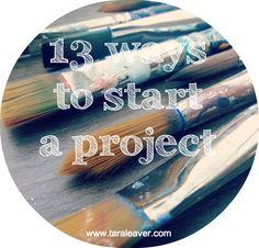 13 ways to start a project // tara leaver