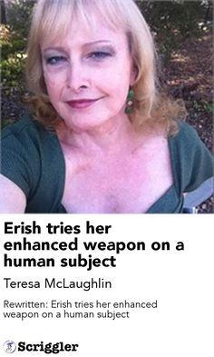 Erish tries her enhanced weapon on a human subject by Teresa McLaughlin https://scriggler.com/detailPost/story/55394 Rewritten: Erish tries her enhanced weapon on a human subject