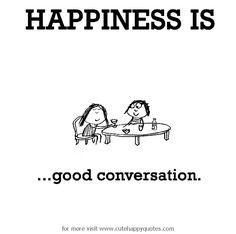 Happiness is, good conversation. - Cute Happy Quotes