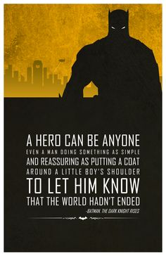 "The reason this quote is so great, is that it's true of batman as well. they both show that a hero isn't determined by his actions, but by what his actions inspire in others. And that's why batman is such a great ""hero"", because he isn't better than any other human, he doesn't have supper speed, or strength, he's human. And he shows other humans what they could be"