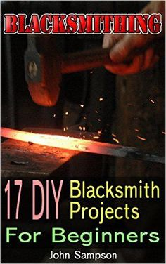 Blacksmithing: 17 DIY Blacksmith Projects For Beginners - Kindle edition by John Sampson. Crafts, Hobbies & Home Kindle eBooks @ Amazon.com.