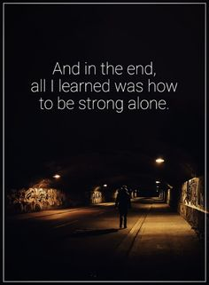be strong quotes And In the end, all i learned was how to be strong alone.
