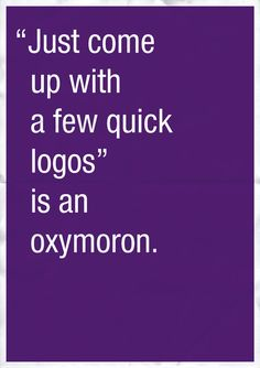 """Just come up with a few quick logos"" is an oxymoron. (By Anneke Short.)"