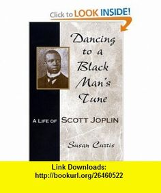 Dancing to a Black Mans Tune A Life of Scott Joplin (MISSOURI BIOGRAPHY SERIES) (9780826215475) Susan Curtis , ISBN-10: 0826215475  , ISBN-13: 978-0826215475 ,  , tutorials , pdf , ebook , torrent , downloads , rapidshare , filesonic , hotfile , megaupload , fileserve