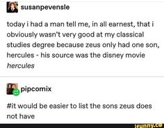 N todayi had a man tell me, in all earnest, that i obviously wasn't very good at my classical studies degree because zeus only had one son, hercules - his source was the disney movie hercules would be easier to list the sons zeus does not have - iFunny Greek Mythology Humor, Greek And Roman Mythology, Greek Gods, Funny Tumblr Posts, My Tumblr, Greek Memes, Percy Jackson Memes, Funny Memes, Hilarious