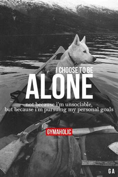 I choose to be alone.