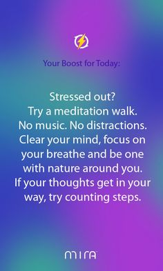 Stressed out? Try a meditation walk. No music. No distractions. Clear your mind, focus on your breath and be one with nature around you. If your thoughts get in your way, try counting steps.