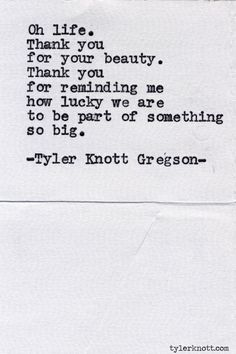 """""""Oh life. Thank you for your beauty.""""... Typewriter Series #505, by Tyler Knott Gregson."""