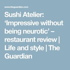Sushi Atelier: 'Impressive without being neurotic' – restaurant review   Life and style   The Guardian