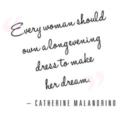 """""""Every woman should own a long evening dress to make her dream"""" - Catherine Malandrino Quote   Stylish Words of Life  Fashion"""