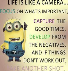 Life is like a camera...focus on what's important, capture the good times, develop from the negatives, and if things don't work out, take another shot.
