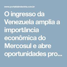 O ingresso da Venezuela amplia a importância econômica do Mercosul e abre oportunidades promissoras de negócios e investimentos para a indústria do Brasil e dos demais países do bloco econômico. Com a chegada do novo sócio, a participação do Mercosul na economia da América do Sul aumenta de 70% para cerca de 80%.