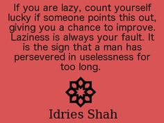 If you are lazy, count yourself lucky if someone points this out, giving you a chance to improve. Laziness is always your fault. It is the sign that a man has persevered in uselessness for too long.  -- Idries Shah