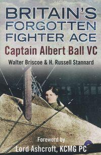 Britain's forgotten fighter ace: Captain Albert Ball VC by Walter A. Briscoe & H. Russell Stannard