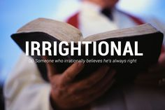 Irrightional - (a) someone who irrationally believes he's always right.