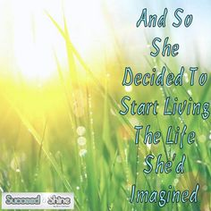 And so she decided to start living the life she'd imagined. #SucceedAndShine #Inspiration