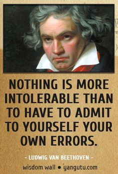 Nothing is more intolerable than to have to admit to yourself your own errors, ~ Ludwig van Beethoven Wisdom Wall Quote #quotations, #citations, #sayings, https://facebook.com/apps/application.php?id=106186096099420