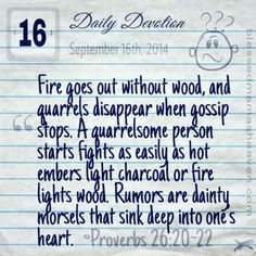 Daily Devotion • September 16th • Proverbs 26:20-22  ~Fire goes out without wood, and quarrels disappear when gossip stops. A quarrelsome person starts fights as easily as hot embers light charcoal or fire lights wood. Rumors are dainty morsels that sink deep into one's heart.  ~>More devotions: http://wp.me/P3eQUb-yB