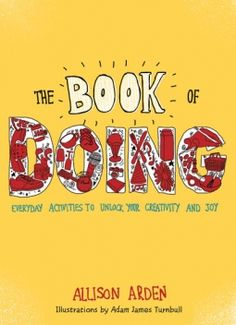 The Book of Doing: Everyday Activities to Unlock Your Creativity and Joy by Allison Arden, Adam James Turnbull (Illustrator) Creativity Online, Boost Creativity, Good Books, Books To Read, My Books, Everyday Activities, Creative Activities, Reading Lists, Book Lists