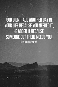 Deus não adicionou mais um dia em sua vida porque você precisava dele, ele adicionou porque alguém lá fora precisa de você