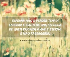 """""""Esperar não é perder tempo. Esperar é fruto de uma escolha de quem prioriza o que é eterno e não passageiro."""" #MelhorComDeus"""