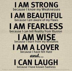I AM STRONG because I know my Weaknesses. I AM BEAUTIFUL because I am aware of my Flaws. I AM FEARLESS because I can tell Reality from Illusion. I AM WISE because I learn from my Mistakes. I AM A LOVER because I have felt Hate and... I CAN LAUGH because I have known sadness.