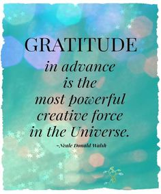 GRATITUDE IN ADVANCE IS THE MOST POWERFUL!  Friendship Quotes, Life Quotes, Wisdom Quotes, Fashion, Pets, Tattoos, Beautiful Places.