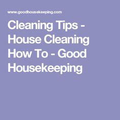 Cleaning Tips - House Cleaning How To - Good Housekeeping