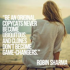 Be an original. Copycats never become ubiquitous. And clones don't become game-changers. Robin Sharma